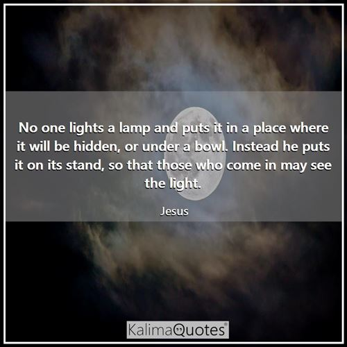 No one lights a lamp and puts it in a place where it will be hidden, or under a bowl. Instead he puts it on its stand, so that those who come in may see the light.