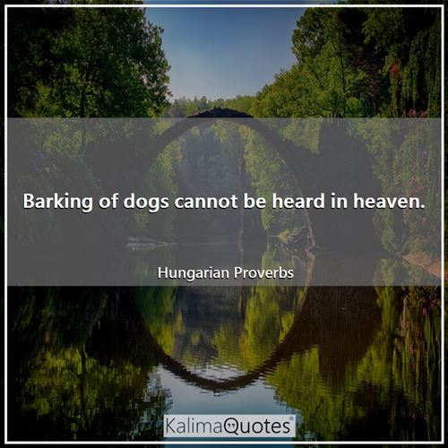 Barking of dogs cannot be heard in heaven.
