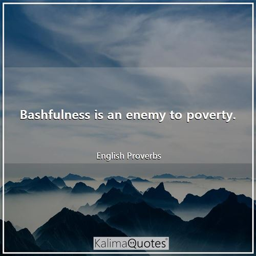 Bashfulness is an enemy to poverty. - English Proverbs