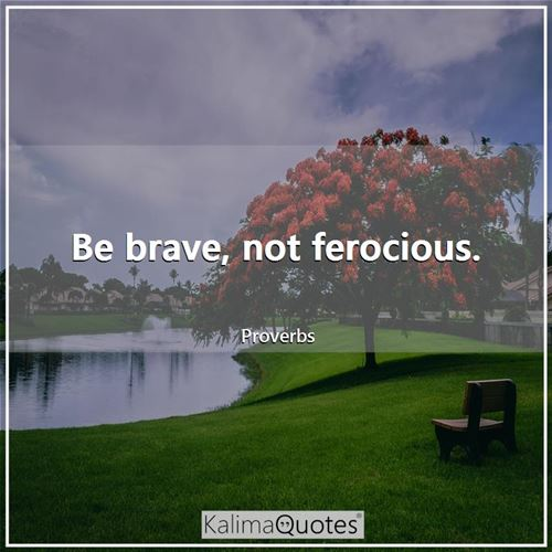 Be brave, not ferocious.