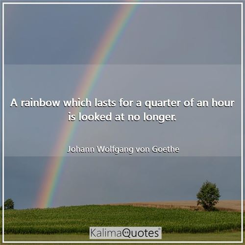 A rainbow which lasts for a quarter of an hour is looked at no longer.