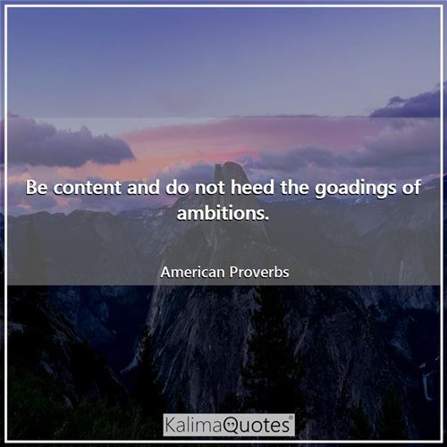 Be content and do not heed the goadings of ambitions.