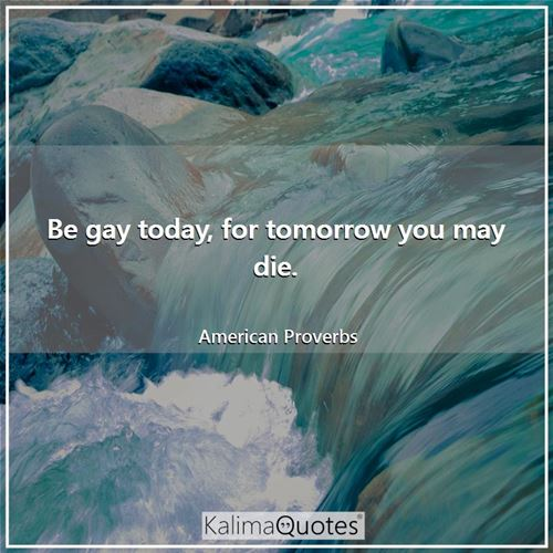 Be gay today, for tomorrow you may die. - American Proverbs