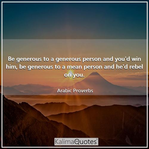 Be generous to a generous person and you'd win him, be generous to a mean person and he'd rebel on you.