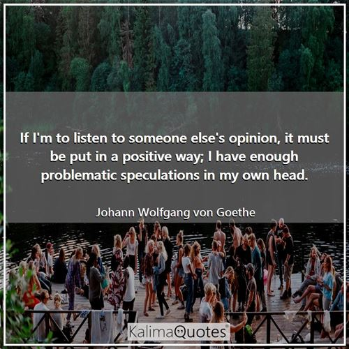 If I'm to listen to someone else's opinion, it must be put in a positive way; I have enough problema - Johann Wolfgang von Goethe