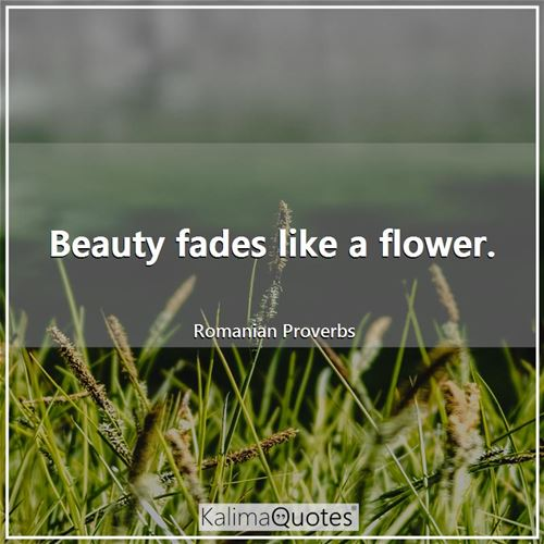 Beauty fades like a flower. - Romanian Proverbs