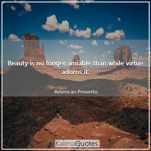 Beauty is no longer amiable than while virtue adorns it.
