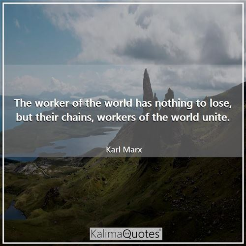The worker of the world has nothing to lose, but their chains, workers of the world unite. - Karl Marx