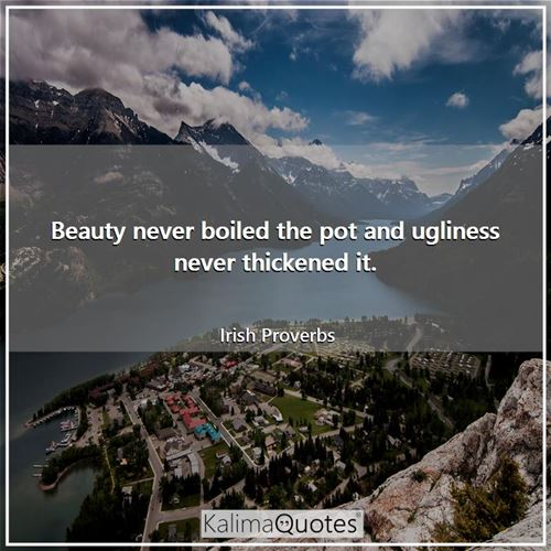Beauty never boiled the pot and ugliness never thickened it.