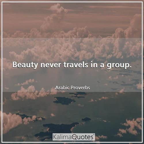 Beauty never travels in a group.