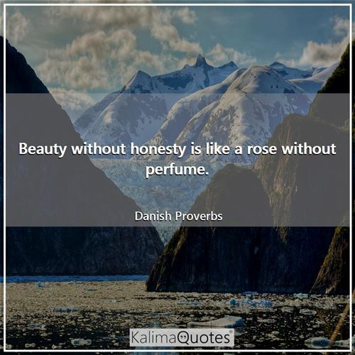 Beauty without honesty is like a rose without perfume.