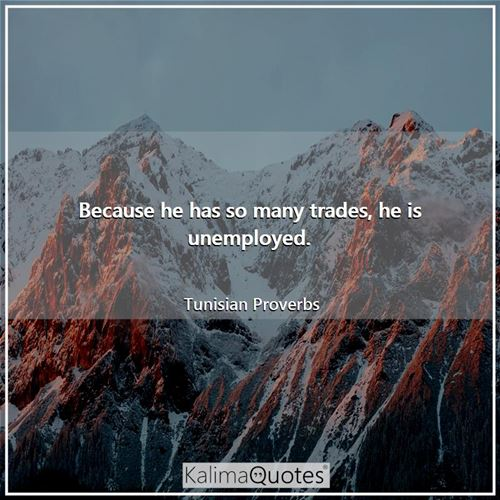 Because he has so many trades, he is unemployed. - Tunisian Proverbs