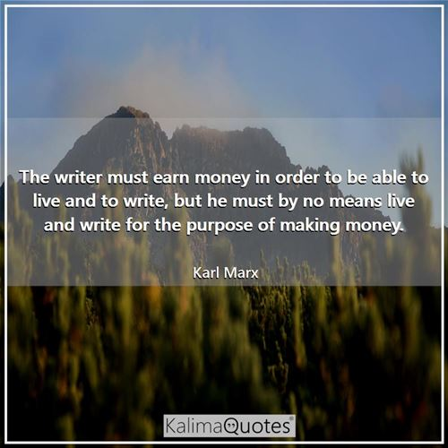 The writer must earn money in order to be able to live and to write, but he must by no means live an - Karl Marx