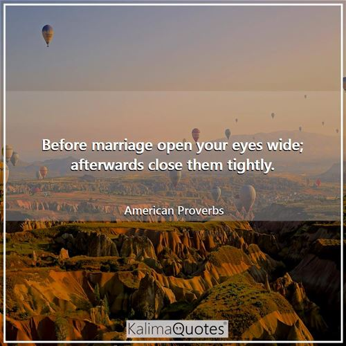 Before marriage open your eyes wide; afterwards close them tightly.