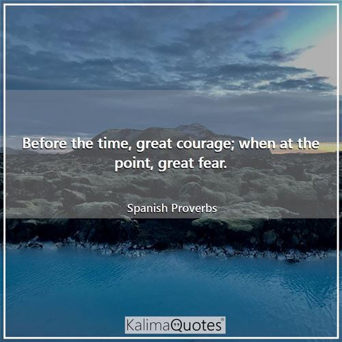 Before the time, great courage; when at the point, great fear. - Spanish Proverbs