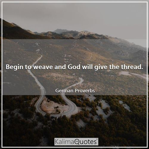 Begin to weave and God will give the thread. - German Proverbs
