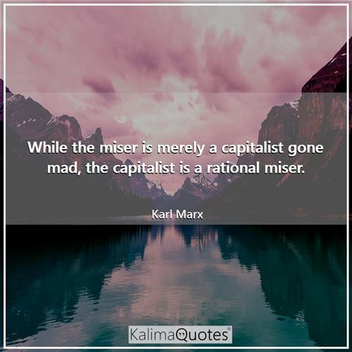 While the miser is merely a capitalist gone mad, the capitalist is a rational miser. - Karl Marx