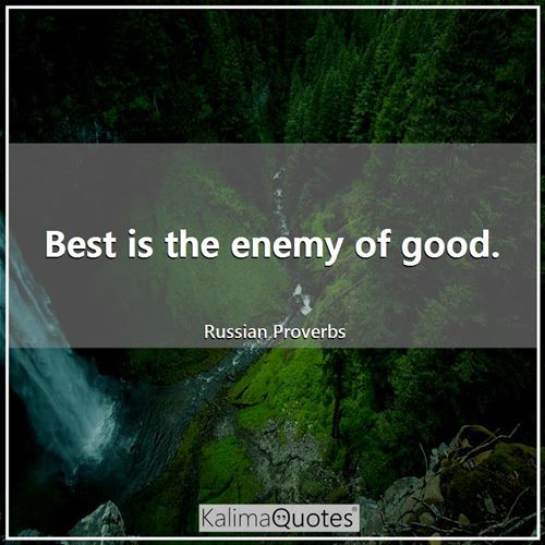 Best is the enemy of good.