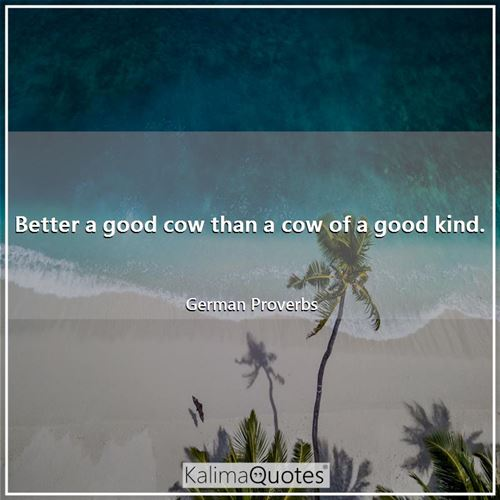 Better a good cow than a cow of a good kind.
