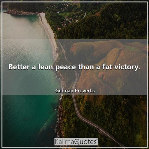 Better a lean peace than a fat victory.