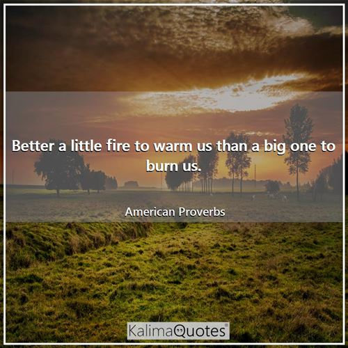 Better a little fire to warm us than a big one to burn us. - American Proverbs