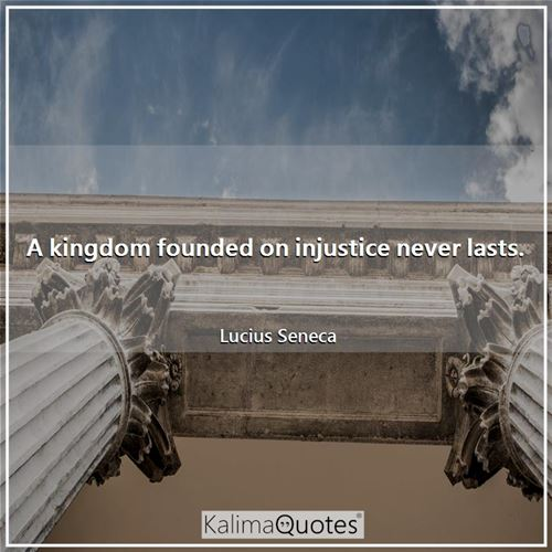A kingdom founded on injustice never lasts. - Lucius Seneca