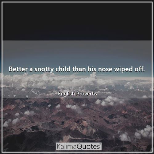 Better a snotty child than his nose wiped off.