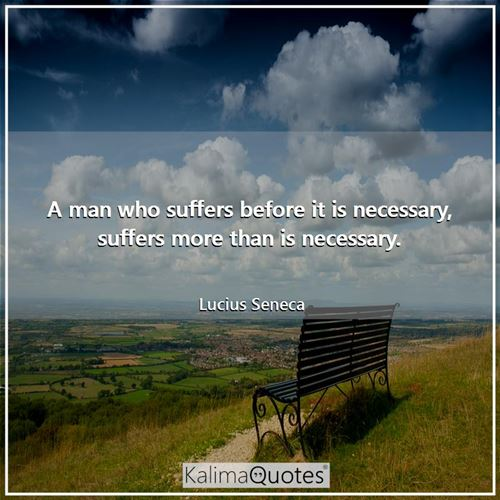 A man who suffers before it is necessary, suffers more than is necessary.