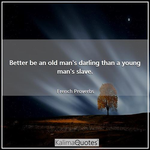 Better be an old man's darling than a young man's slave.