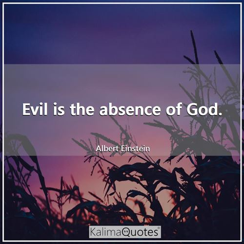 Evil is the absence of God.