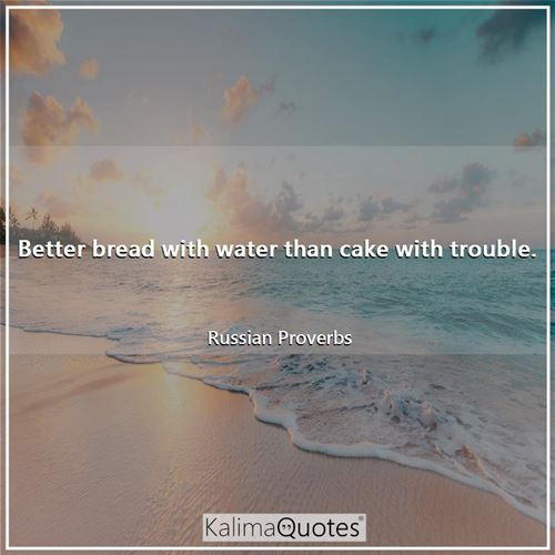 Better bread with water than cake with trouble. - Russian Proverbs