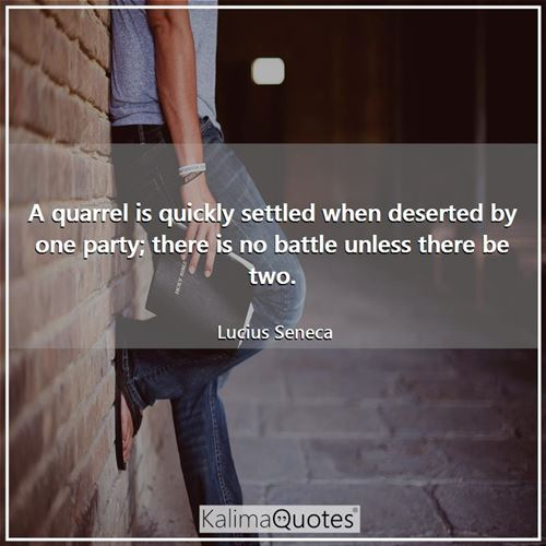 A quarrel is quickly settled when deserted by one party; there is no battle unless there be two.
