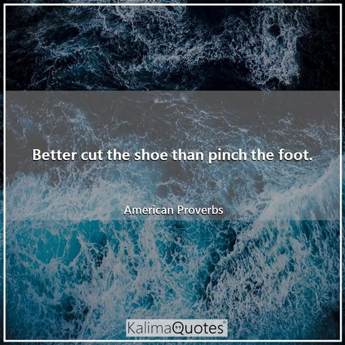 Better cut the shoe than pinch the foot.