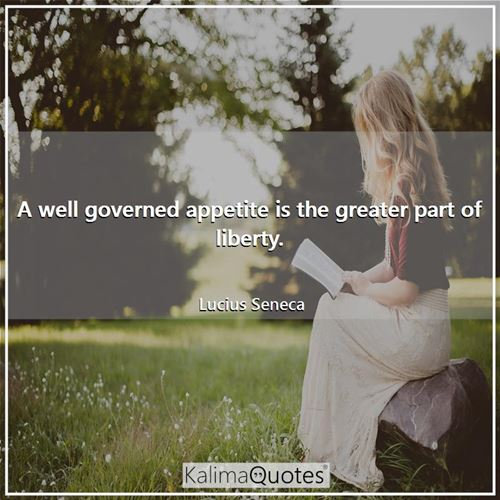 A well governed appetite is the greater part of liberty.