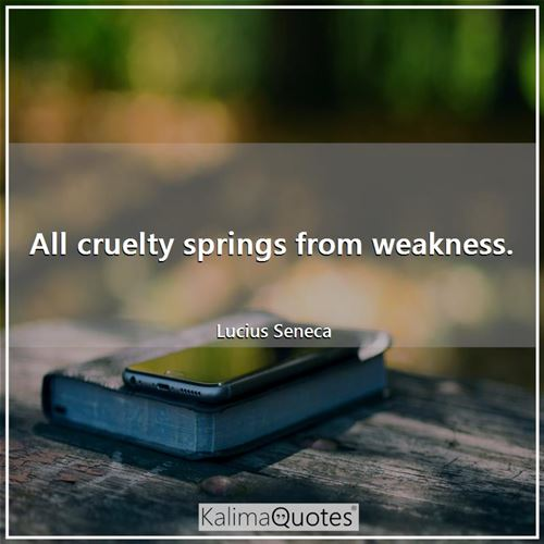 All cruelty springs from weakness.
