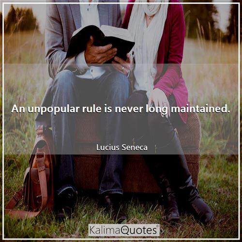 An unpopular rule is never long maintained.