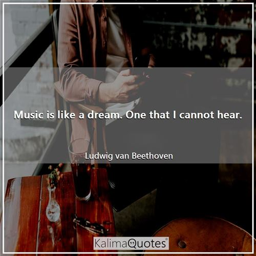 Music is like a dream. One that I cannot hear. - Ludwig van Beethoven