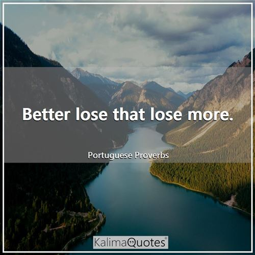 Better lose that lose more.