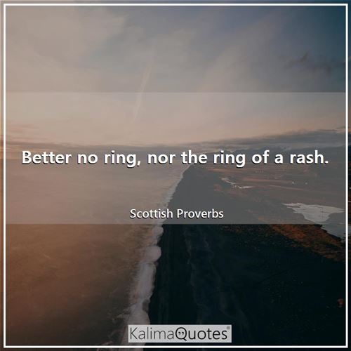 Better no ring, nor the ring of a rash.