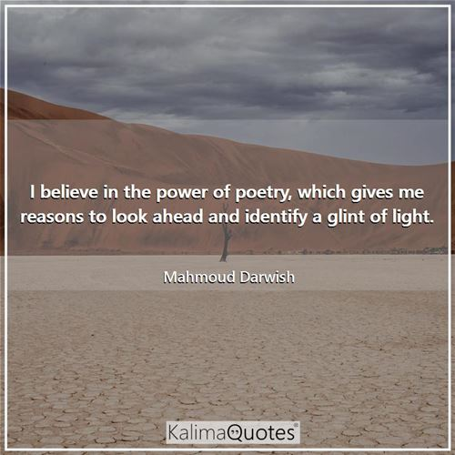 I believe in the power of poetry, which gives me reasons to look ahead and identify a glint of light.