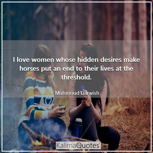 I love women whose hidden desires make horses put an end to their lives at the threshold.