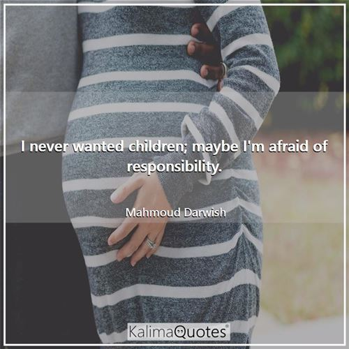 I never wanted children; maybe I'm afraid of responsibility.