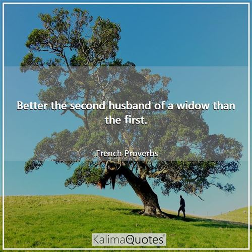 Better the second husband of a widow than the first.