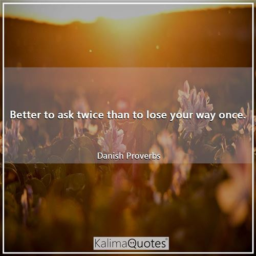 Better to ask twice than to lose your way once. - Danish Proverbs