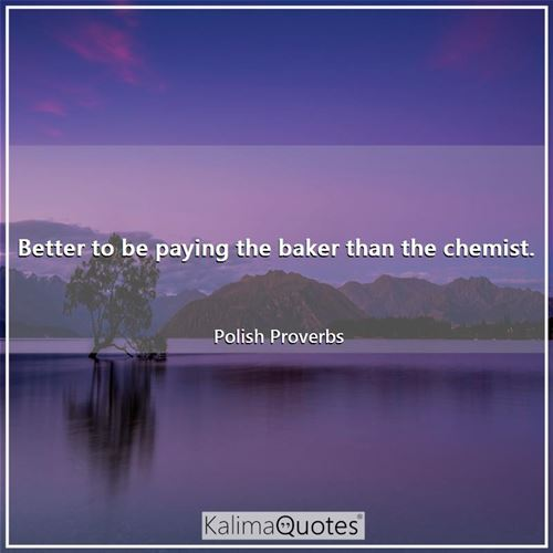 Better to be paying the baker than the chemist.