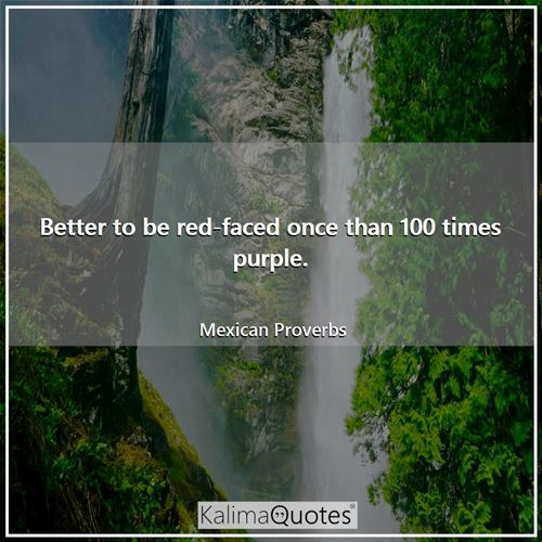 Better to be red-faced once than 100 times purple.