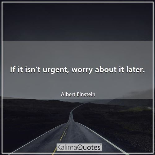 If it isn't urgent, worry about it later.