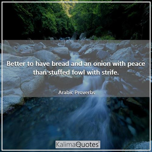 Better to have bread and an onion with peace than stuffed fowl with strife. - Arabic Proverbs