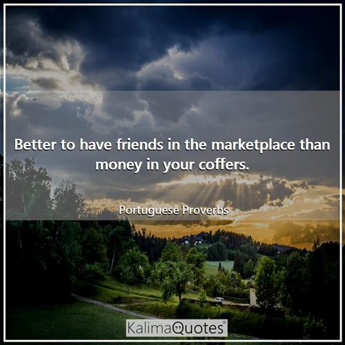 Better to have friends in the marketplace than money in your coffers.