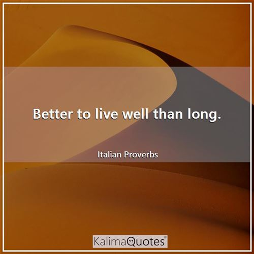Better to live well than long.
